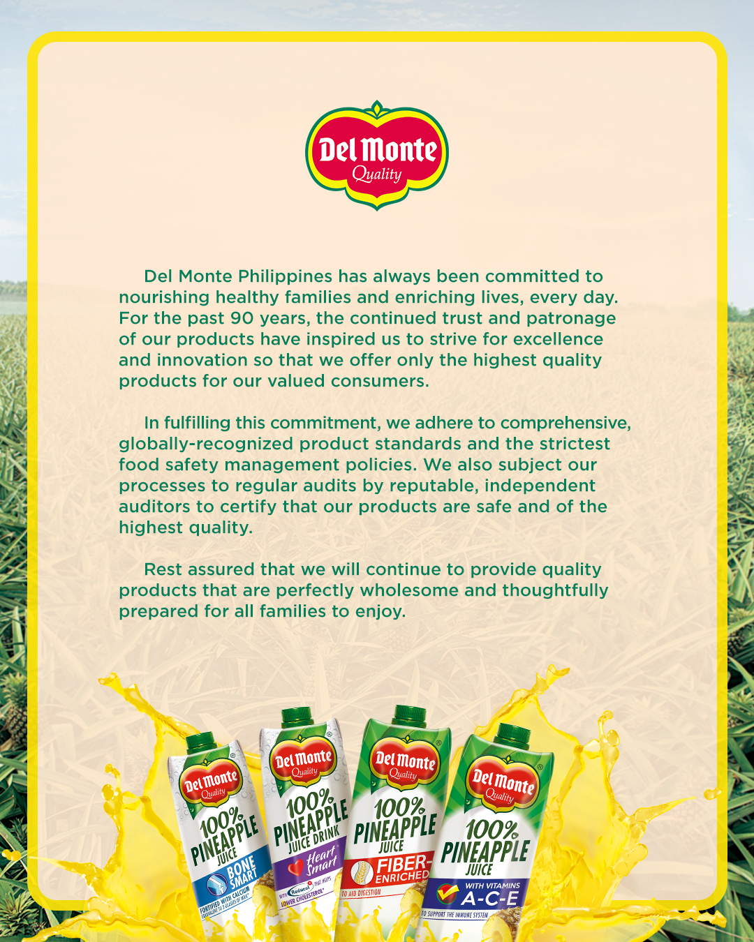 Del Monte Philippines has always been committed to nourishing healthy families and enriching lives, every day. For the past 90 years, the continued trust and patronage of our products have inspired us to strive for excellence and innovation so that we offer only the highest quality products for our valued consumers. In fulfilling this commitment, we adhere to comprehensive, globally-recognized product standards and strictest food safety management policies. We also subject our processes to regular audits by reputable, independent auditors to certify that our product are safe and of the highest quality. Rest assured that we will continue to provide quality products that are perfectly wholesome and thoughtfully prepared for all families to enjoy.